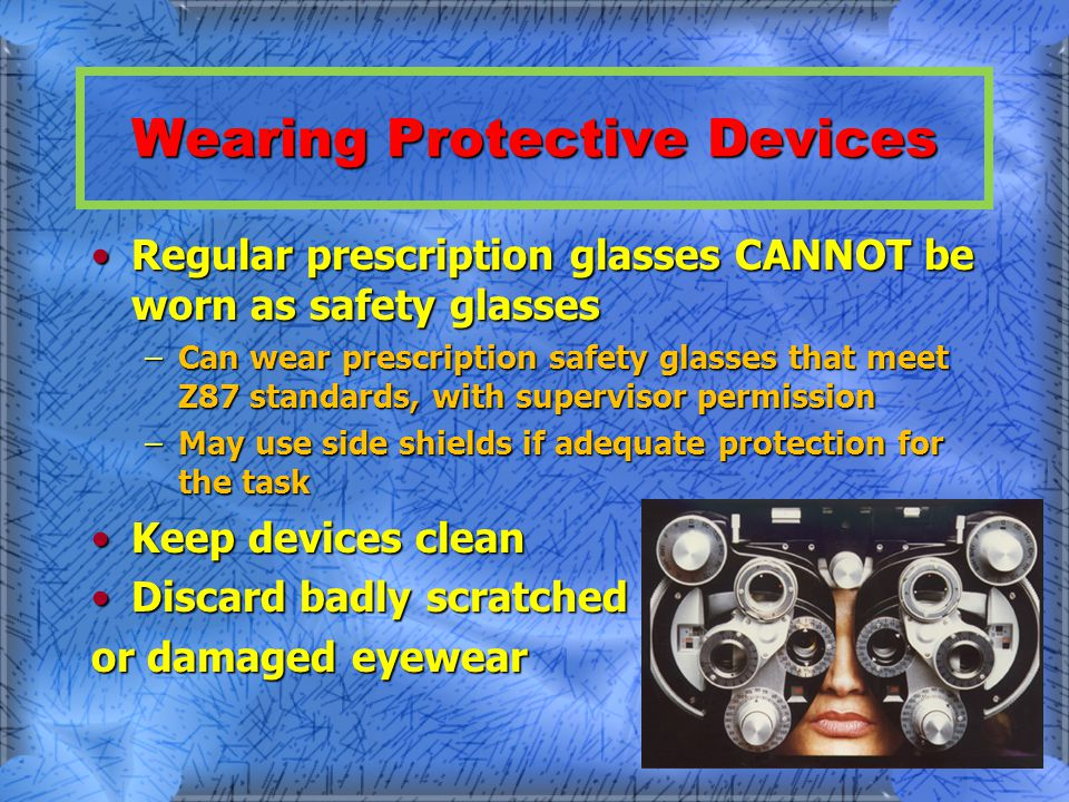 Wearing Protective Devices Regular prescription glasses CANNOT be worn as safety glassesRegular prescription glasses CANNOT be worn as safety glasses –Can wear prescription safety glasses that meet Z87 standards, with supervisor permission –May use side shields if adequate protection for the task Keep devices cleanKeep devices clean Discard badly scratchedDiscard badly scratched or damaged eyewear