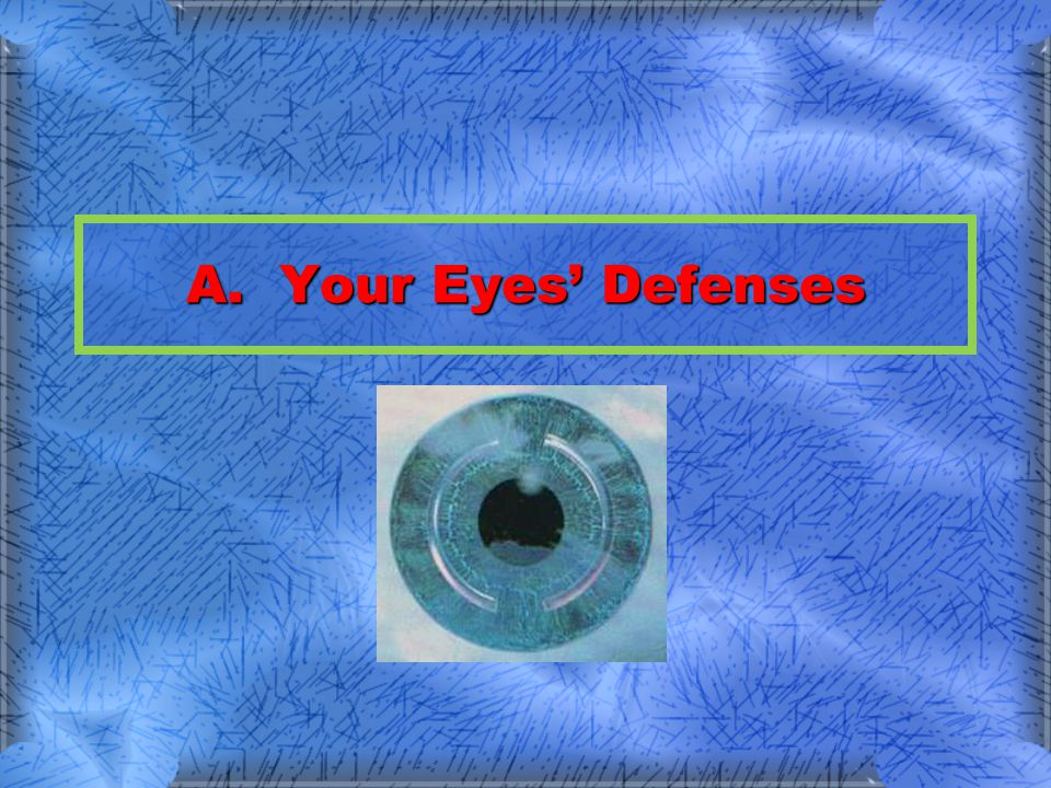 Defenses TearsTears –Self-cleans the eyes of foreign material Eye lidEye lid –Physical barrier to some objects CorneaCornea –Damaged ones can now be replaced Inner eye (retina)Inner eye (retina) –Damage is irreversible