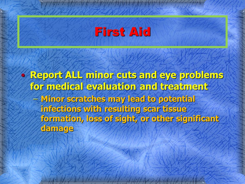 First Aid Report ALL minor cuts and eye problems for medical evaluation and treatmentReport ALL minor cuts and eye problems for medical evaluation and treatment –Minor scratches may lead to potential infections with resulting scar tissue formation, loss of sight, or other significant damage