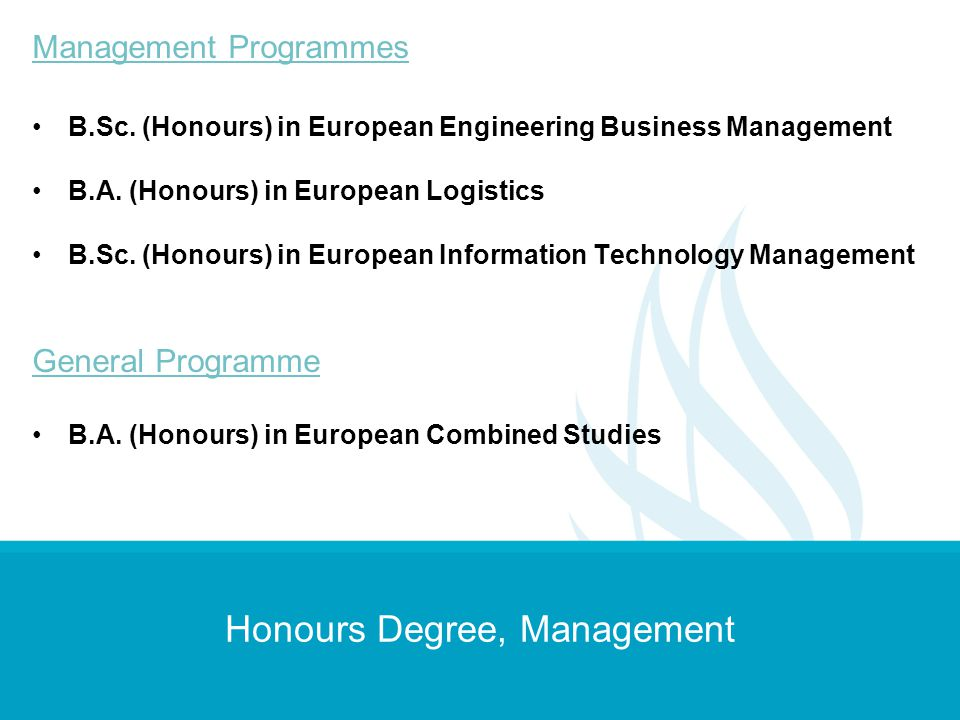 Honours Degree, Management Management Programmes B.Sc. (Honours) in European Engineering Business Management B.A. (Honours) in European Logistics B.Sc