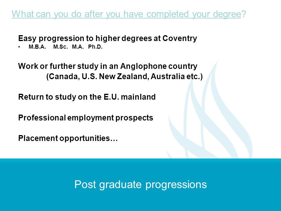 Post graduate progressions Easy progression to higher degrees at Coventry M.B.A. M.Sc. M.A. Ph.D. Work or further study in an Anglophone country (Cana