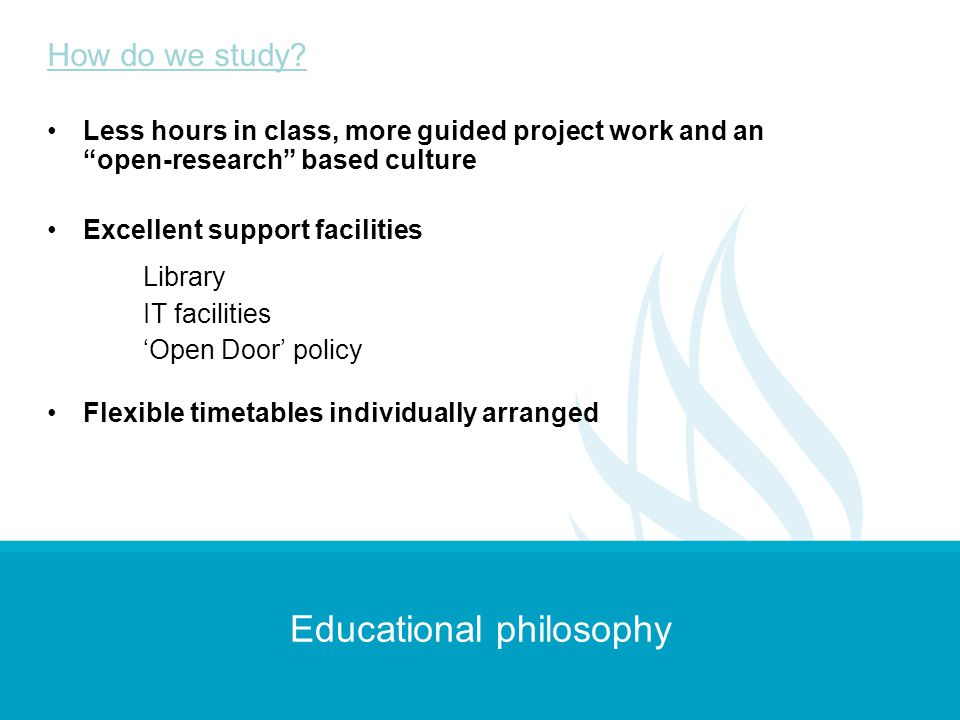 Educational philosophy Less hours in class, more guided project work and an open-research based culture Excellent support facilities Library IT facili