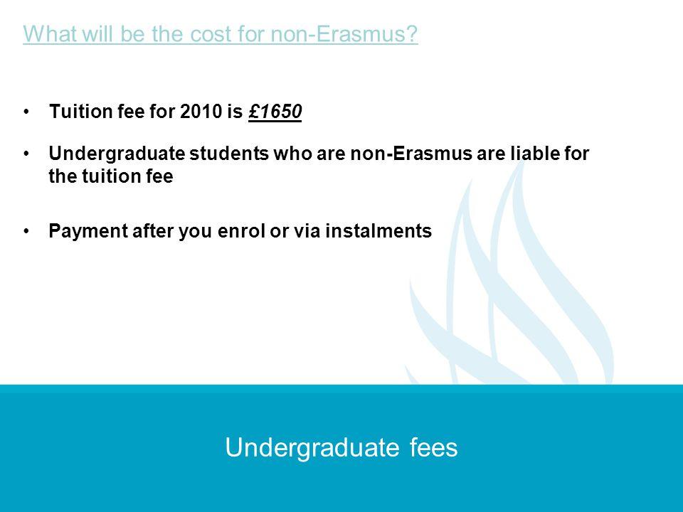 Undergraduate fees Tuition fee for 2010 is £1650 Undergraduate students who are non-Erasmus are liable for the tuition fee Payment after you enrol or