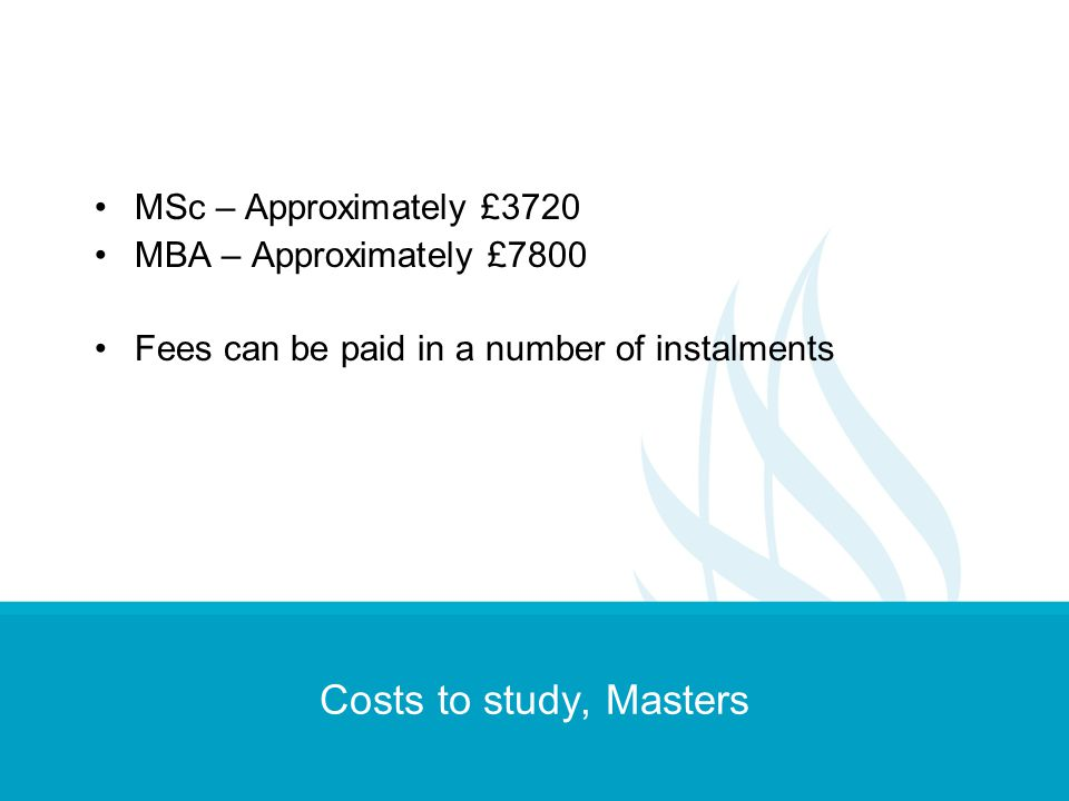 Costs to study, Masters MSc – Approximately £3720 MBA – Approximately £7800 Fees can be paid in a number of instalments