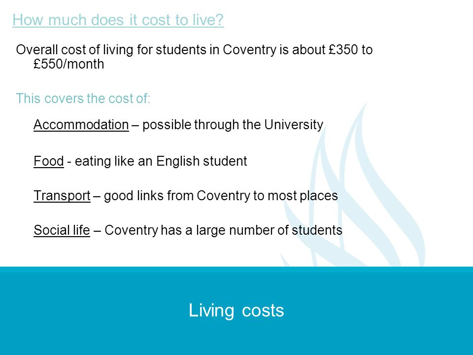 Living costs Overall cost of living for students in Coventry is about £350 to £550/month This covers the cost of: Accommodation – possible through the