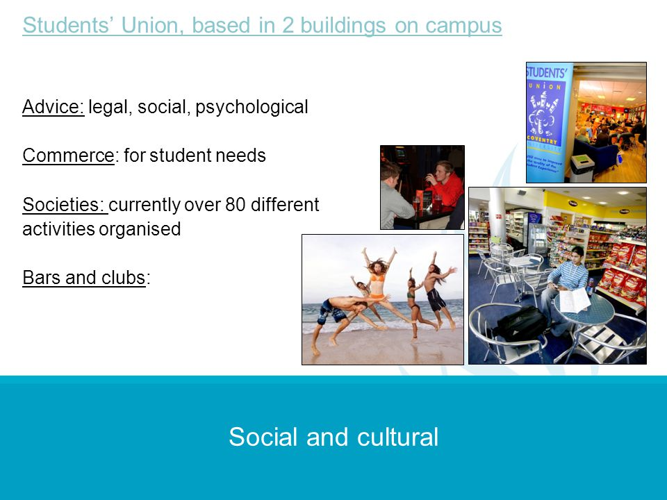 Social and cultural Students Union, based in 2 buildings on campus Advice: legal, social, psychological Commerce: for student needs Societies: current