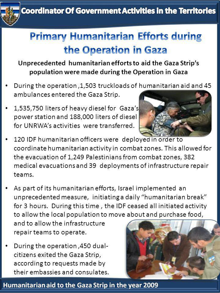 Unprecedented humanitarian efforts to aid the Gaza Strips population were made during the Operation in Gaza During the operation,1,503 truckloads of humanitarian aid and 45 ambulances entered the Gaza Strip.