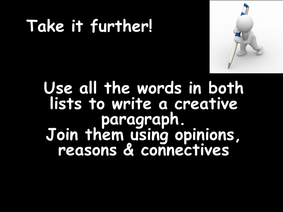 Take it further. Use all the words in both lists to write a creative paragraph.