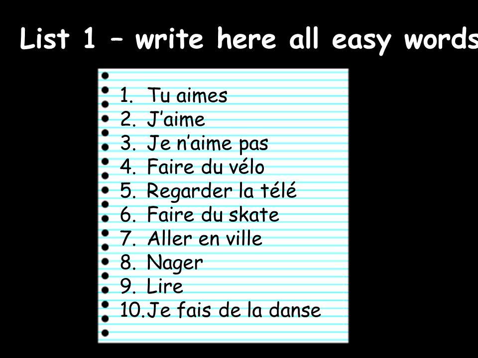 List 1 – write here all easy words 1.Tu aimes 2.Jaime 3.Je naime pas 4.Faire du vélo 5.Regarder la télé 6.Faire du skate 7.Aller en ville 8.Nager 9.Lire 10.Je fais de la danse