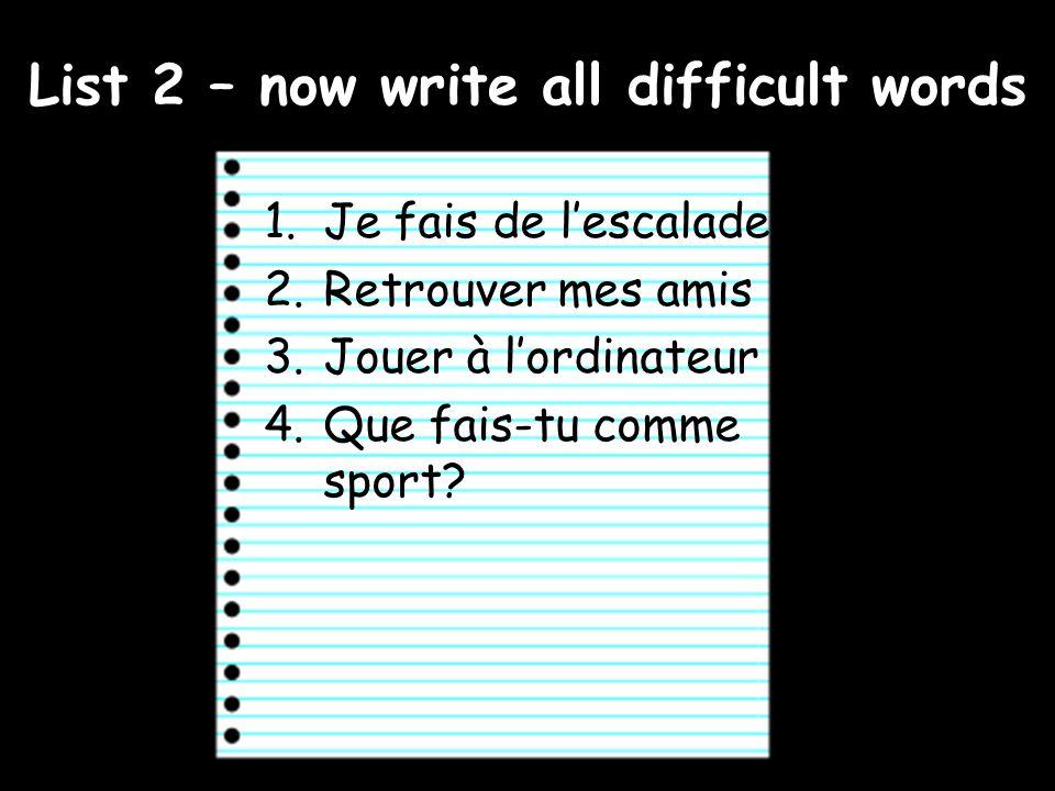 List 2 – now write all difficult words 1.Je fais de lescalade 2.Retrouver mes amis 3.Jouer à lordinateur 4.Que fais-tu comme sport?