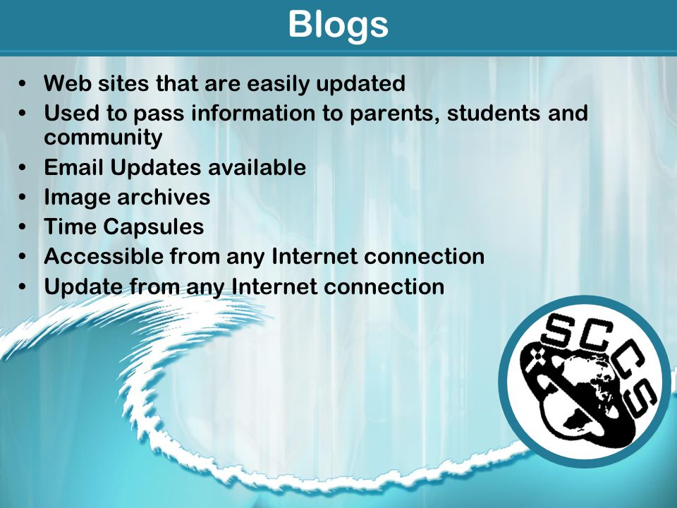 Blogs Web sites that are easily updated Used to pass information to parents, students and community Email Updates available Image archives Time Capsules Accessible from any Internet connection Update from any Internet connection