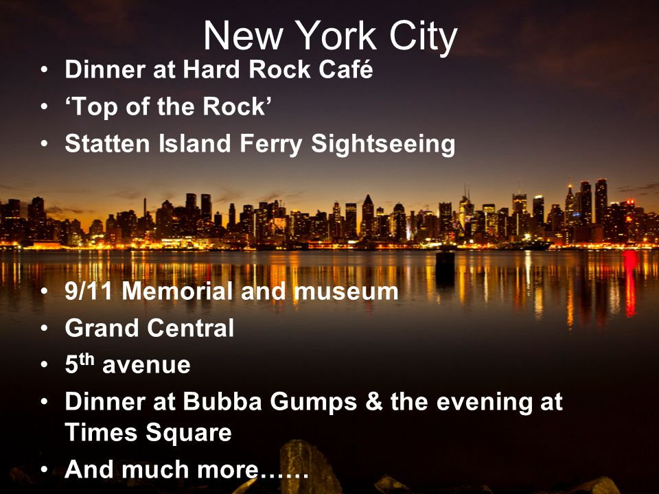 New York City Dinner at Hard Rock Café Top of the Rock Statten Island Ferry Sightseeing 9/11 Memorial and museum Grand Central 5 th avenue Dinner at Bubba Gumps & the evening at Times Square And much more……