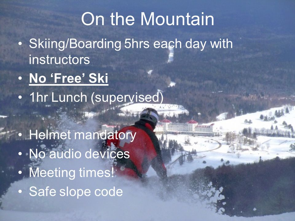 On the Mountain Skiing/Boarding 5hrs each day with instructors No Free Ski 1hr Lunch (supervised) Helmet mandatory No audio devices Meeting times.