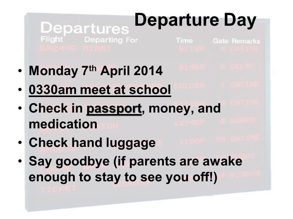 Departure Day Monday 7 th April 2014 0330am meet at school passportCheck in passport, money, and medication Check hand luggage Say goodbye (if parents are awake enough to stay to see you off!)