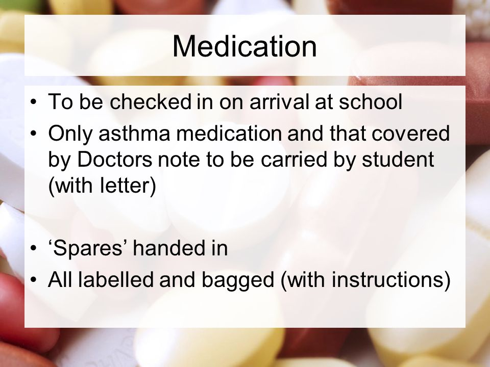 Medication To be checked in on arrival at school Only asthma medication and that covered by Doctors note to be carried by student (with letter) Spares handed in All labelled and bagged (with instructions)