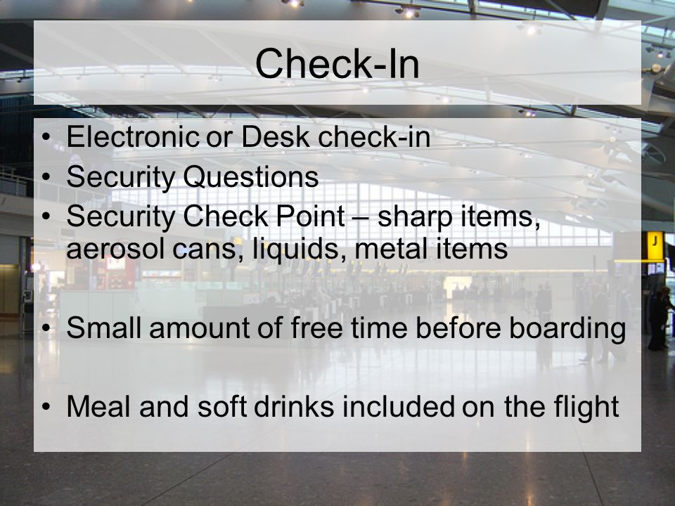 Check-In Electronic or Desk check-in Security Questions Security Check Point – sharp items, aerosol cans, liquids, metal items Small amount of free time before boarding Meal and soft drinks included on the flight