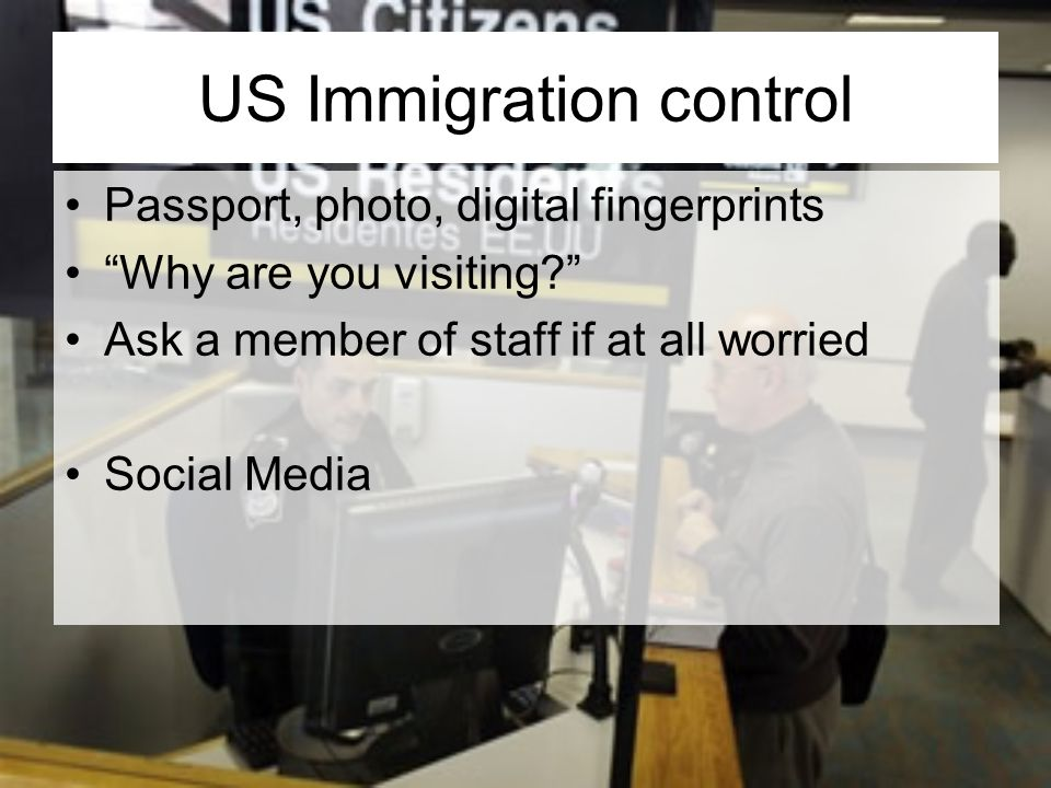 US Immigration control Passport, photo, digital fingerprints Why are you visiting.