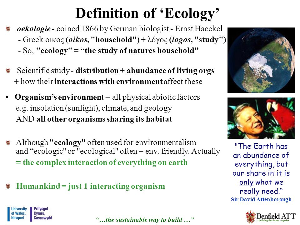 Definition of Ecology oekologie - coined 1866 by German biologist - Ernst Haeckel - Greek οικος (oikos, household ) + λόγος (logos, study ) - So, ecology = the study of natures household Scientific study - distribution + abundance of living orgs + how their interactions with environment affect these …the sustainable way to build … The Earth has an abundance of everything, but our share in it is only what we really need.