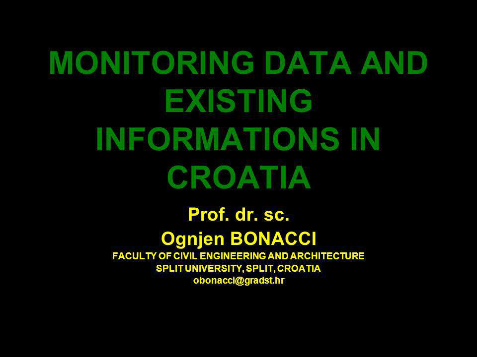 MONITORING DATA AND EXISTING INFORMATIONS IN CROATIA Prof. dr. sc. Ognjen BONACCI FACULTY OF CIVIL ENGINEERING AND ARCHITECTURE SPLIT UNIVERSITY, SPLI