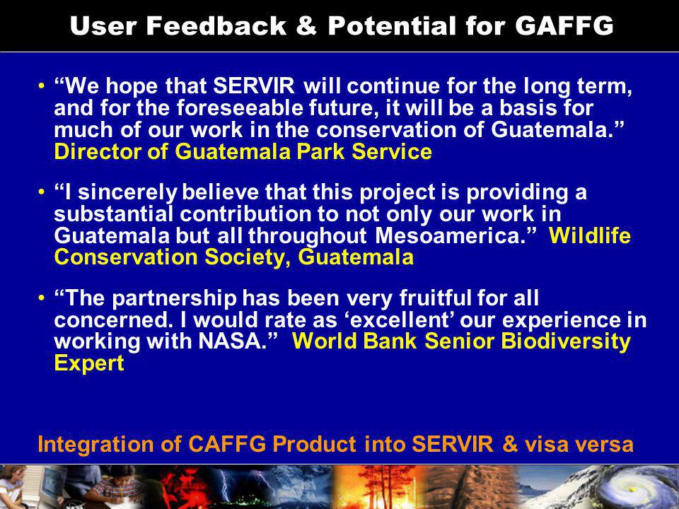 User Feedback & Potential for GAFFG We hope that SERVIR will continue for the long term, and for the foreseeable future, it will be a basis for much o