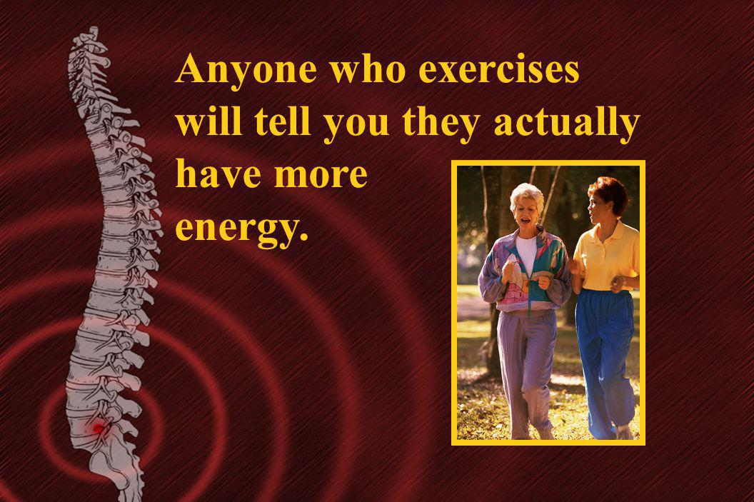 Anyone who exercises will tell you they actually have more energy. Anyone who exercises will tell you they actually have more energy.