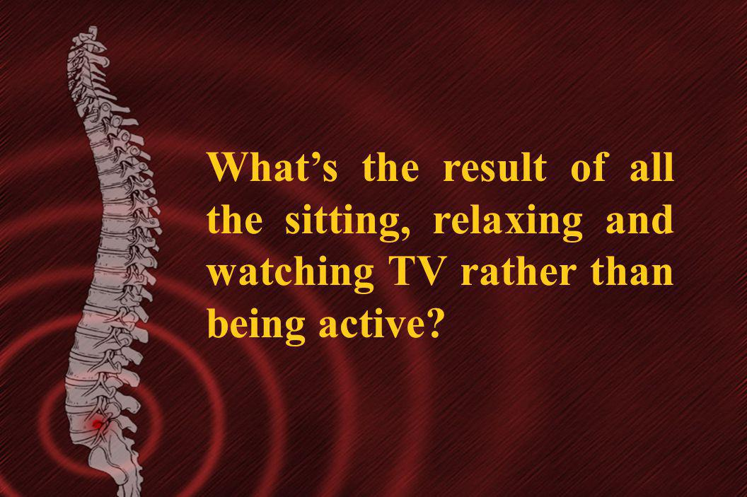 Whats the result of all the sitting, relaxing and watching TV rather than being active?