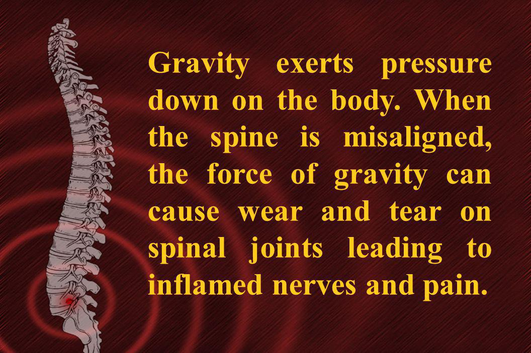 Gravity exerts pressure down on the body. When the spine is misaligned, the force of gravity can cause wear and tear on spinal joints leading to infla