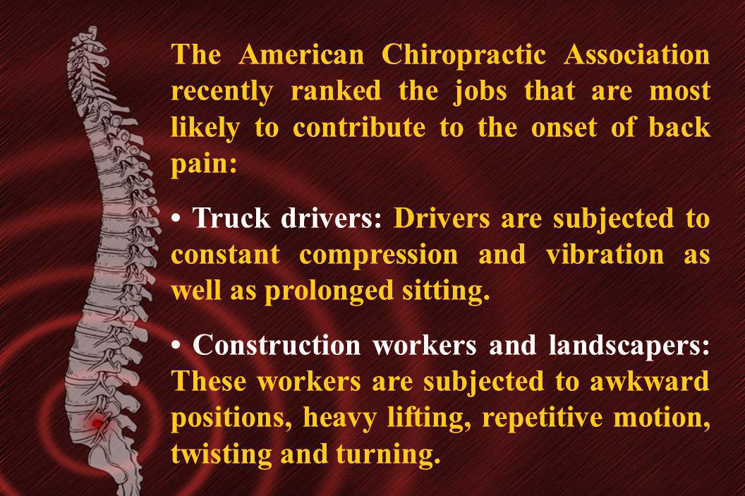 The American Chiropractic Association recently ranked the jobs that are most likely to contribute to the onset of back pain: Truck drivers: Drivers ar