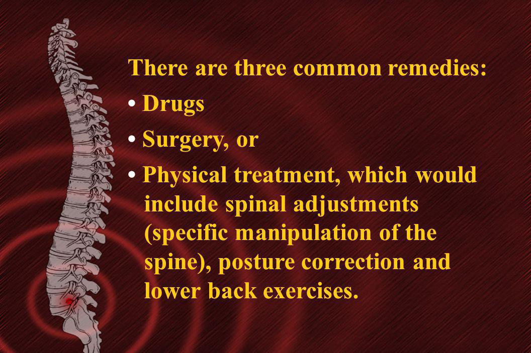There are three common remedies: Drugs Surgery, or Physical treatment, which would include spinal adjustments (specific manipulation of the spine), po
