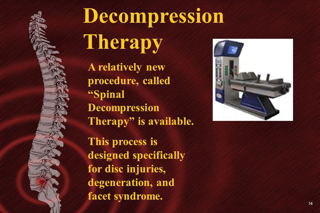 56 Decompression Therapy A relatively new procedure, called Spinal Decompression Therapy is available. This process is designed specifically for disc