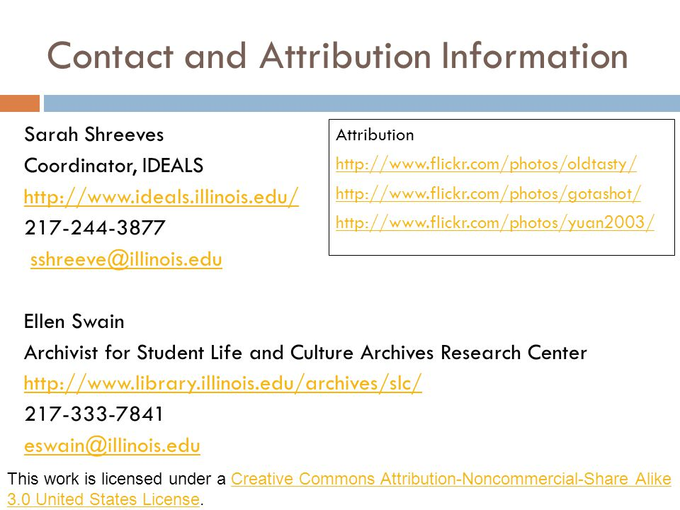 Contact and Attribution Information Sarah Shreeves Coordinator, IDEALS http://www.ideals.illinois.edu/ 217-244-3877 sshreeve@illinois.edu Ellen Swain Archivist for Student Life and Culture Archives Research Center http://www.library.illinois.edu/archives/slc/ 217-333-7841 eswain@illinois.edu Attribution http://www.flickr.com/photos/oldtasty/ http://www.flickr.com/photos/gotashot/ http://www.flickr.com/photos/yuan2003/ This work is licensed under a Creative Commons Attribution-Noncommercial-Share Alike 3.0 United States License.Creative Commons Attribution-Noncommercial-Share Alike 3.0 United States License