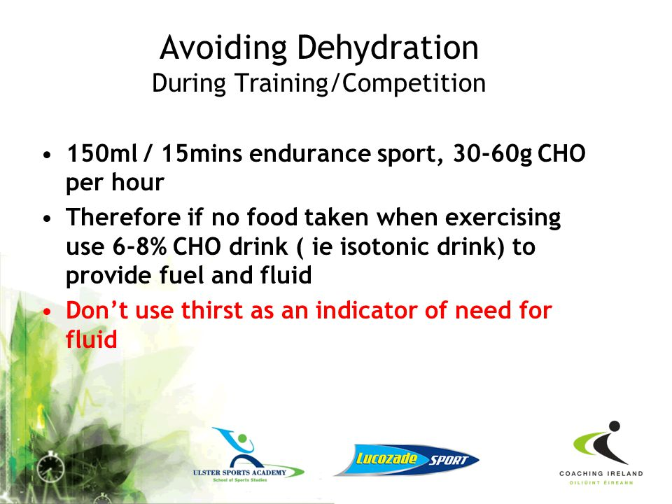 Avoiding Dehydration Pre-Training/Competing Begin exercise when fully hydrated Drink sports drink or water prior to exercising until your urine is cle