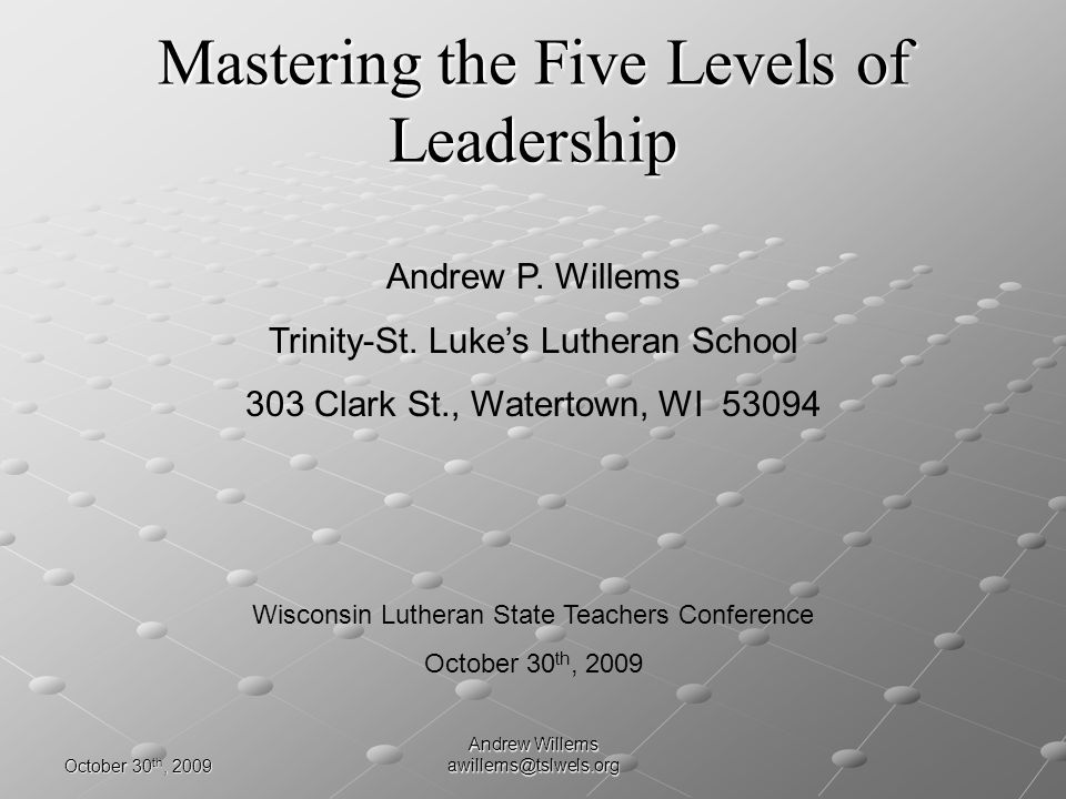 October 30 th, 2009 Andrew Willems awillems@tslwels.org Science of Leadership Development Level 4 leaders compel other leaders to get team results Level 4 leaders compel other leaders to get team results Level 4 leaders become talent scouts Level 4 leaders become talent scouts Level 4 leaders empower other leaders Level 4 leaders empower other leaders Level 4 leaders learn to mentor Level 4 leaders learn to mentor Historical Example: Lord Horatio Nelson A Band of Brothers Historical Example: Lord Horatio Nelson A Band of Brothers Developing Leaders Who Develop Leaders5 th Level of Leadership The Five Levels of Influence