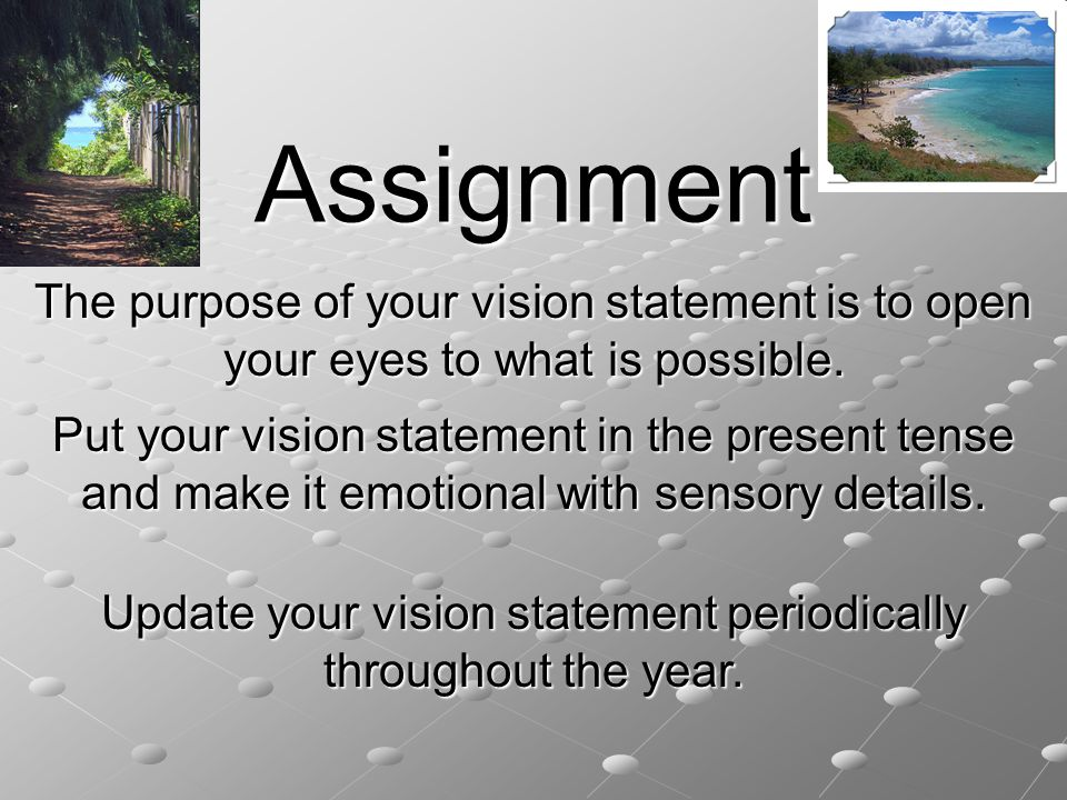 Assignment The purpose of your vision statement is to open your eyes to what is possible.