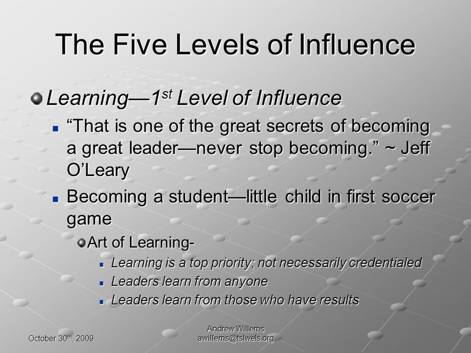 October 30 th, 2009 Andrew Willems awillems@tslwels.org The Five Levels of Influence Learning1 st Level of Influence That is one of the great secrets of becoming a great leadernever stop becoming.