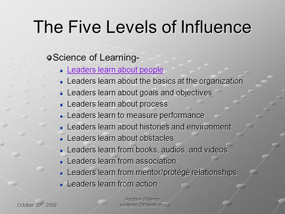 October 30 th, 2009 Andrew Willems awillems@tslwels.org The Five Levels of Influence Science of Learning- Leaders learn about people Leaders learn about people Leaders learn about people Leaders learn about people Leaders learn about the basics at the organization Leaders learn about the basics at the organization Leaders learn about goals and objectives Leaders learn about goals and objectives Leaders learn about process Leaders learn about process Leaders learn to measure performance Leaders learn to measure performance Leaders learn about histories and environment Leaders learn about histories and environment Leaders learn about obstacles Leaders learn about obstacles Leaders learn from books, audios, and videos Leaders learn from books, audios, and videos Leaders learn from association Leaders learn from association Leaders learn from mentor/protégé relationships Leaders learn from mentor/protégé relationships Leaders learn from action Leaders learn from action