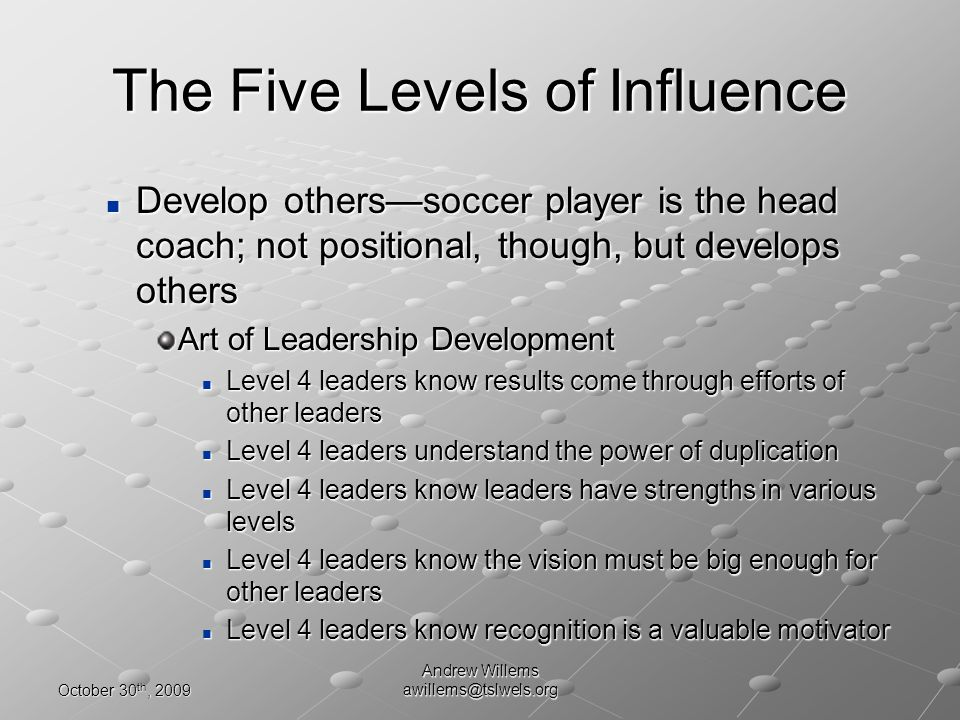 October 30 th, 2009 Andrew Willems awillems@tslwels.org Develop otherssoccer player is the head coach; not positional, though, but develops others Develop otherssoccer player is the head coach; not positional, though, but develops others Art of Leadership Development Level 4 leaders know results come through efforts of other leaders Level 4 leaders know results come through efforts of other leaders Level 4 leaders understand the power of duplication Level 4 leaders understand the power of duplication Level 4 leaders know leaders have strengths in various levels Level 4 leaders know leaders have strengths in various levels Level 4 leaders know the vision must be big enough for other leaders Level 4 leaders know the vision must be big enough for other leaders Level 4 leaders know recognition is a valuable motivator Level 4 leaders know recognition is a valuable motivator The Five Levels of Influence