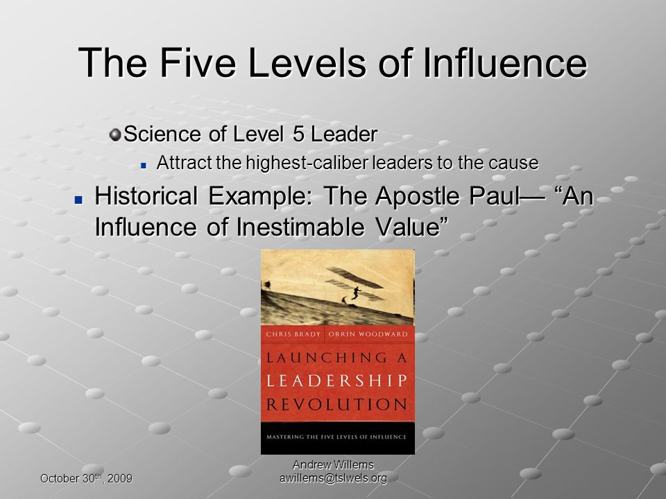 October 30 th, 2009 Andrew Willems awillems@tslwels.org Science of Level 5 Leader Attract the highest-caliber leaders to the cause Attract the highest-caliber leaders to the cause Historical Example: The Apostle Paul An Influence of Inestimable Value Historical Example: The Apostle Paul An Influence of Inestimable Value The Five Levels of Influence