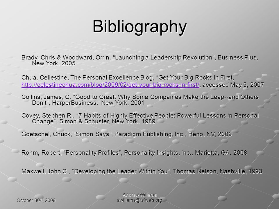 October 30 th, 2009 Andrew Willems awillems@tslwels.org Bibliography Rohm, Robert, Personality Profiles, Personality Insights, Inc., Marietta, GA, 2008 Chua, Cellestine, The Personal Excellence Blog, Get Your Big Rocks in First, http://celestinechua.com/blog/2009/02/get-your-big-rocks-in-first/http://celestinechua.com/blog/2009/02/get-your-big-rocks-in-first/, accessed May 5, 2007 http://celestinechua.com/blog/2009/02/get-your-big-rocks-in-first/ Covey, Stephen R., 7 Habits of Highly Effective People: Powerful Lessons in Personal Change, Simon & Schuster, New York, 1989 Goetschel, Chuck, Simon Says, Paradigm Publishing, Inc., Reno, NV, 2009 Brady, Chris & Woodward, Orrin, Launching a Leadership Revolution, Business Plus, New York, 2005 Collins, James, C.