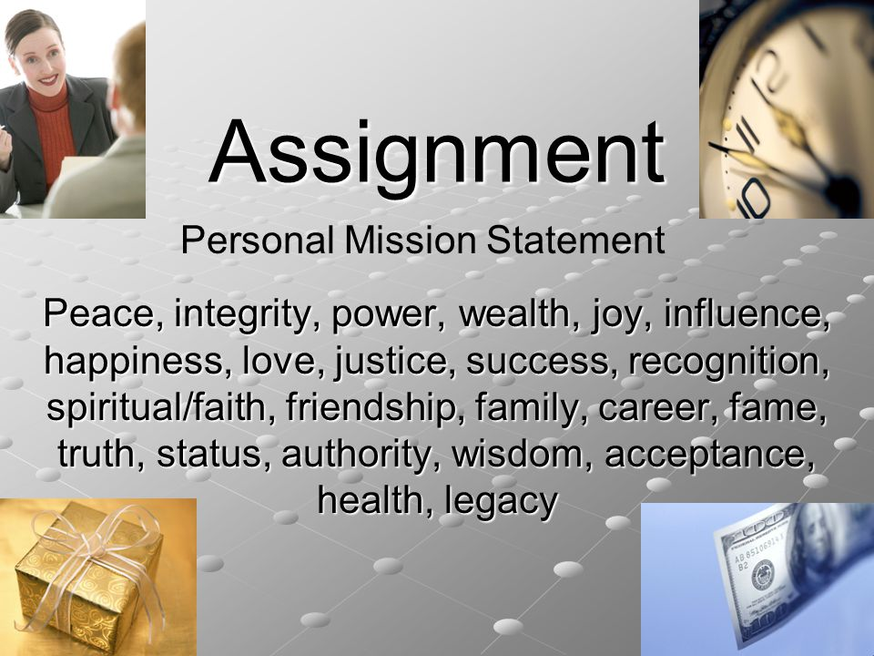 Assignment Peace, integrity, power, wealth, joy, influence, happiness, love, justice, success, recognition, spiritual/faith, friendship, family, career, fame, truth, status, authority, wisdom, acceptance, health, legacy Personal Mission Statement
