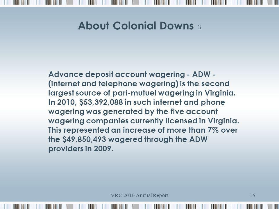 VRC 2010 Annual Report15 About Colonial Downs 3 Advance deposit account wagering - ADW - (internet and telephone wagering) is the second largest source of pari-mutuel wagering in Virginia.