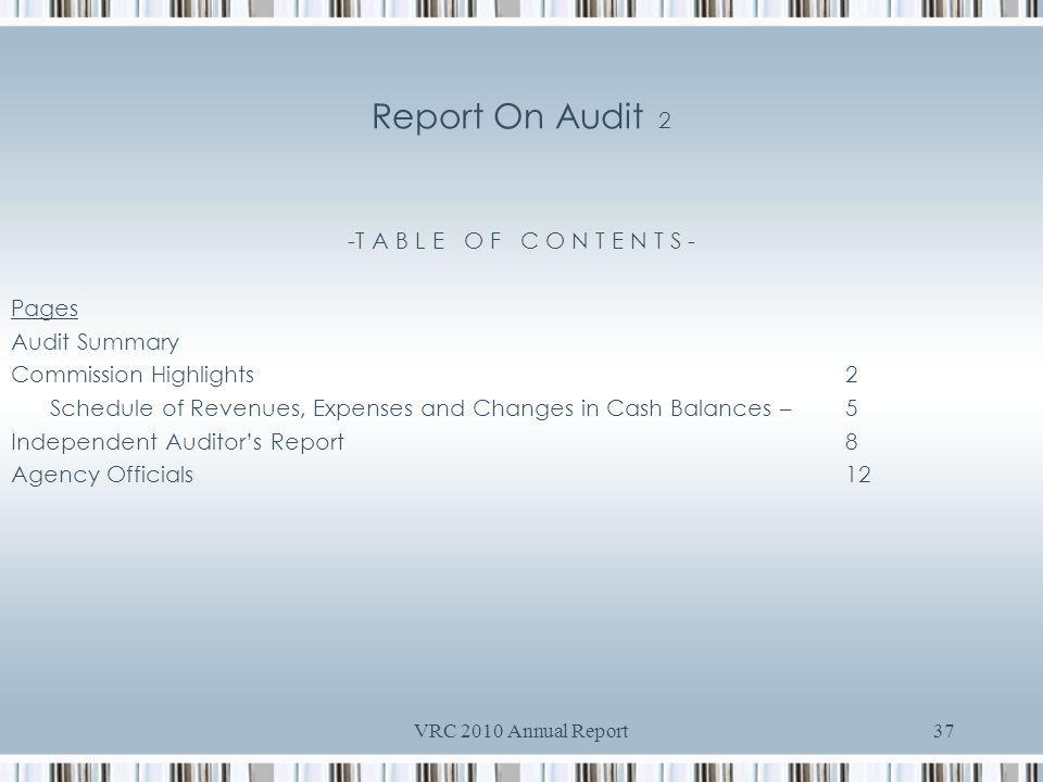 VRC 2010 Annual Report37 Report On Audit 2 -T A B L E O F C O N T E N T S - Pages Audit Summary Commission Highlights2 Schedule of Revenues, Expenses and Changes in Cash Balances – 5 Independent Auditors Report8 Agency Officials12