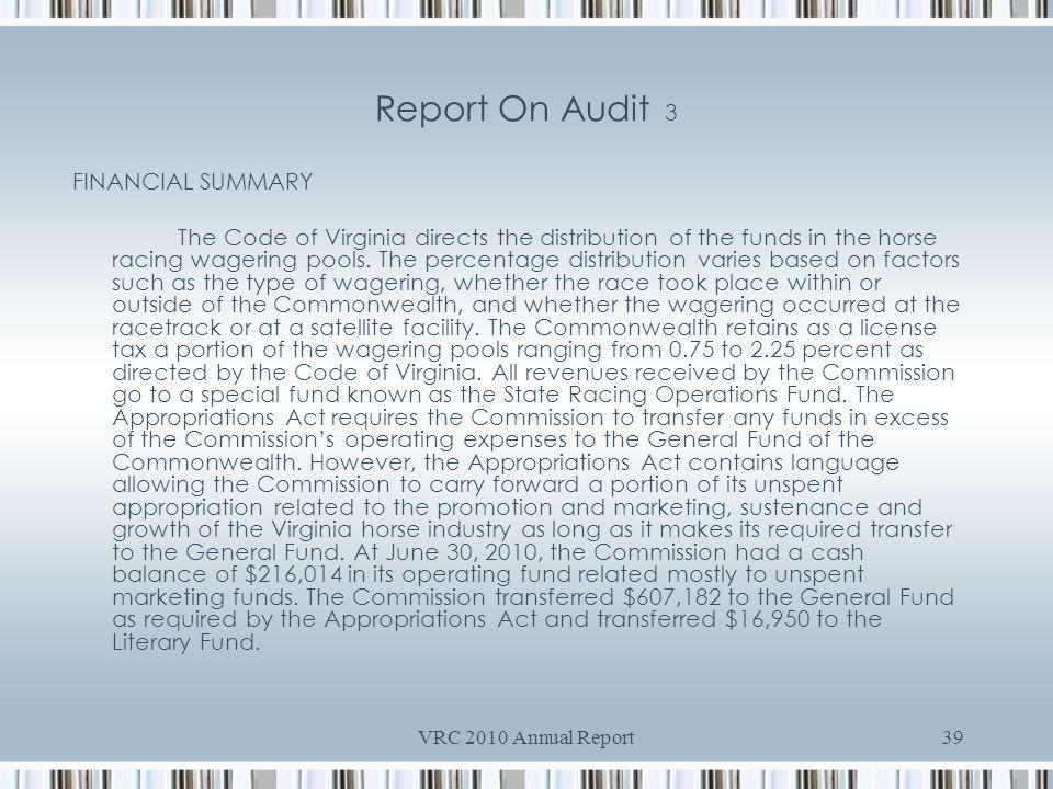 VRC 2010 Annual Report39 Report On Audit 3 FINANCIAL SUMMARY The Code of Virginia directs the distribution of the funds in the horse racing wagering pools.