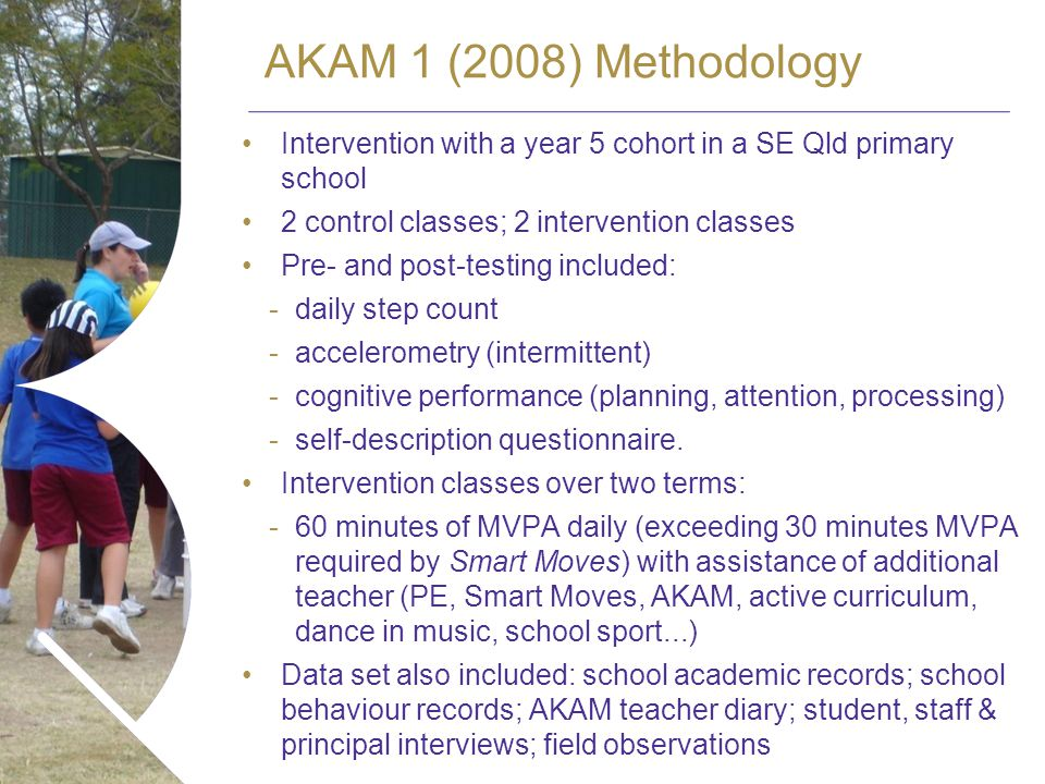 AKAM 1 (2008) Methodology Intervention with a year 5 cohort in a SE Qld primary school 2 control classes; 2 intervention classes Pre- and post-testing included: -daily step count -accelerometry (intermittent) -cognitive performance (planning, attention, processing) -self-description questionnaire.