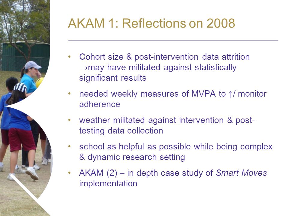 Name of presentation Month 2008 AKAM 1: Reflections on 2008 Cohort size & post-intervention data attritionmay have militated against statistically significant results needed weekly measures of MVPA to / monitor adherence weather militated against intervention & post- testing data collection school as helpful as possible while being complex & dynamic research setting AKAM (2) – in depth case study of Smart Moves implementation