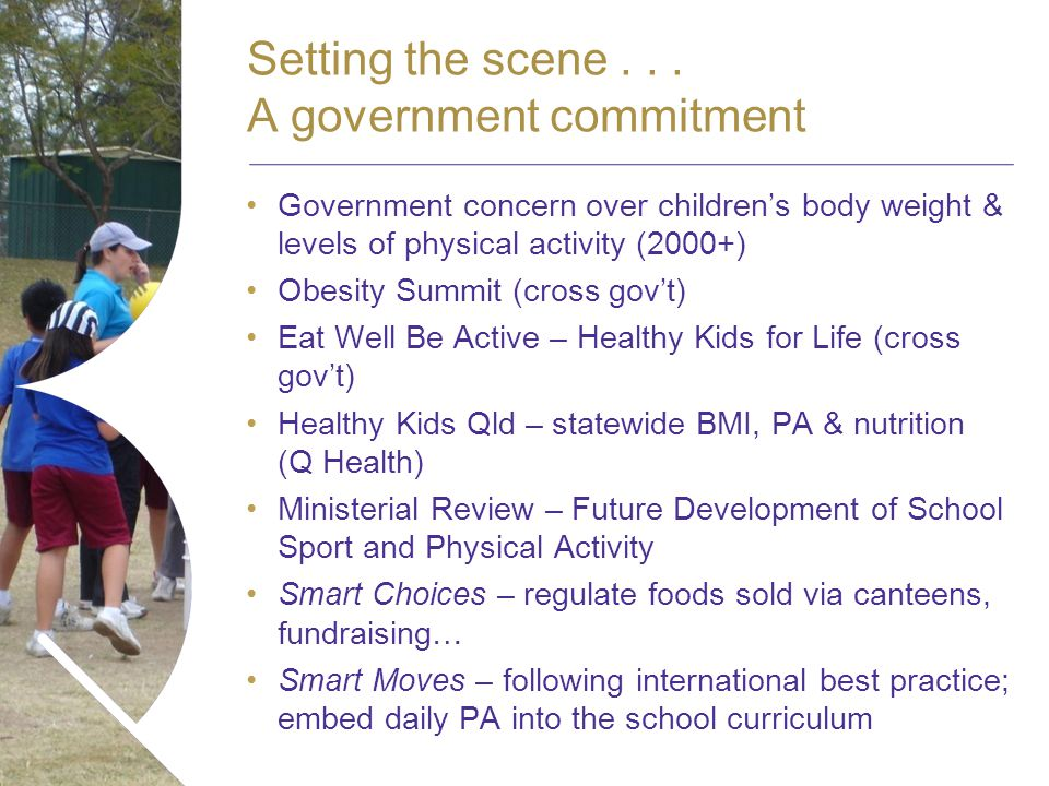 Name of presentation Month 2008 Government concern over childrens body weight & levels of physical activity (2000+) Obesity Summit (cross govt) Eat Well Be Active – Healthy Kids for Life (cross govt) Healthy Kids Qld – statewide BMI, PA & nutrition (Q Health) Ministerial Review – Future Development of School Sport and Physical Activity Smart Choices – regulate foods sold via canteens, fundraising… Smart Moves – following international best practice; embed daily PA into the school curriculum Setting the scene...