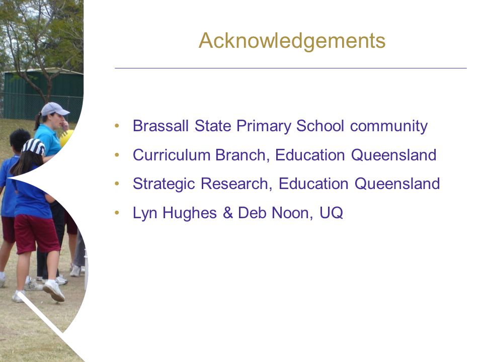 Name of presentation Month 2008 Acknowledgements Brassall State Primary School community Curriculum Branch, Education Queensland Strategic Research, Education Queensland Lyn Hughes & Deb Noon, UQ