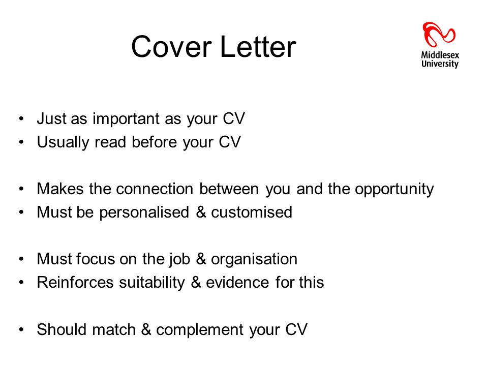Cover Letter Just as important as your CV Usually read before your CV Makes the connection between you and the opportunity Must be personalised & customised Must focus on the job & organisation Reinforces suitability & evidence for this Should match & complement your CV