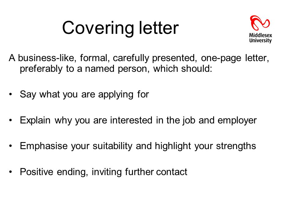 Covering letter A business-like, formal, carefully presented, one-page letter, preferably to a named person, which should: Say what you are applying for Explain why you are interested in the job and employer Emphasise your suitability and highlight your strengths Positive ending, inviting further contact