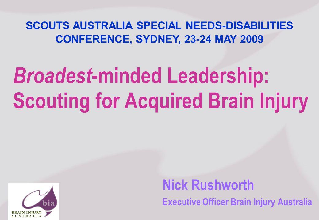 Nick Rushworth Executive Officer Brain Injury Australia Broadest -minded Leadership: Scouting for Acquired Brain Injury SCOUTS AUSTRALIA SPECIAL NEEDS